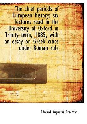 The Chief Periods of European History; Six Lectures Read in the University of Oxford in Trinity Term