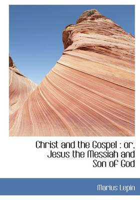 Christ and the Gospel: Or, Jesus the Messiah and Son of God