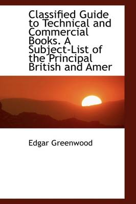 Classified Guide to Technical and Commercial Books. a Subject-List of the Principal British and Amer