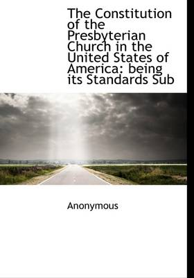 The Constitution of the Presbyterian Church in the United States of America: Being Its Standards Sub