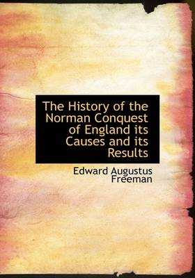 The History of the Norman Conquest of England Its Causes and Its Results