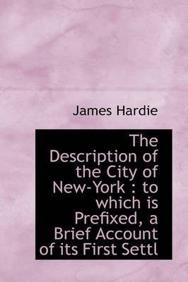 The Description of the City of New-York: To Which Is Prefixed, a Brief Account of Its First Settl