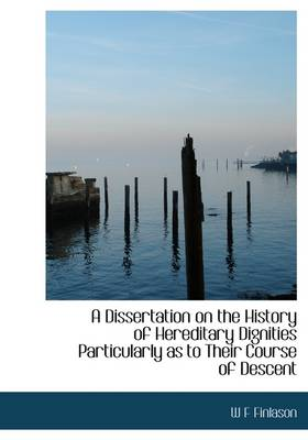 A Dissertation on the History of Hereditary Dignities Particularly as to Their Course of Descent