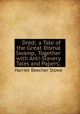 Dred; A Tale of the Great Dismal Swamp, Together with Anti-Slavery Tales and Papers,