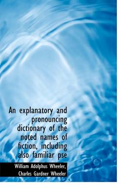 An Explanatory and Pronouncing Dictionary of the Noted Names of Fiction, Including Also Familiar PSE
