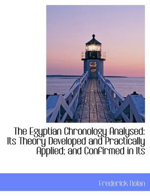 The Egyptian Chronology Analysed: Its Theory Developed and Practically Applied; And Confirmed in Its