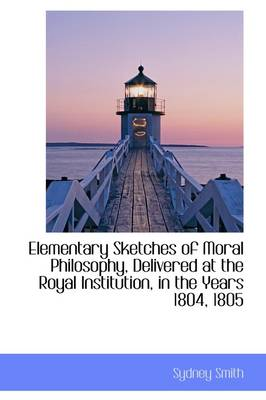 Elementary Sketches of Moral Philosophy, Delivered at the Royal Institution, in the Years 1804, 1805