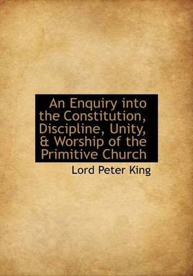 An Enquiry Into the Constitution, Discipline, Unity, & Worship of the Primitive Church