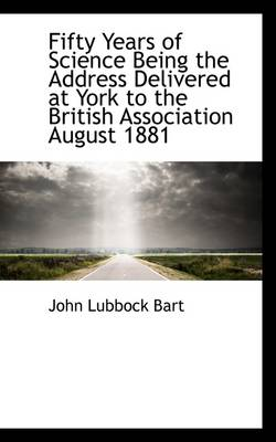 Fifty Years of Science Being the Address Delivered at York to the British Association August 1881