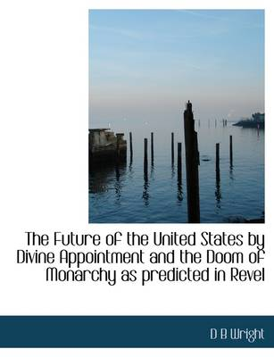 The Future of the United States by Divine Appointment and the Doom of Monarchy as Predicted in Revel