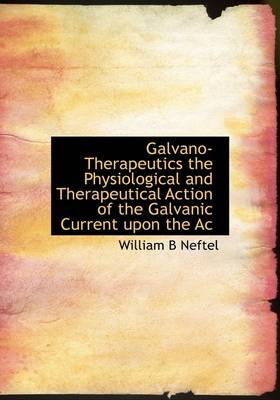 Galvano-Therapeutics the Physiological and Therapeutical Action of the Galvanic Current Upon the AC