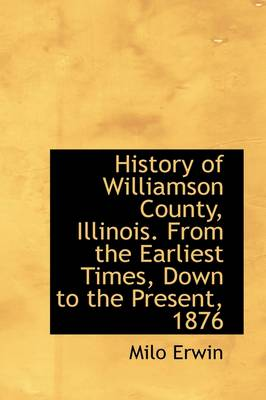 History of Williamson County, Illinois. from the Earliest Times, Down to the Present, 1876