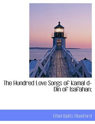 The Hundred Love Songs of Kamal D-Din of Isafahan;