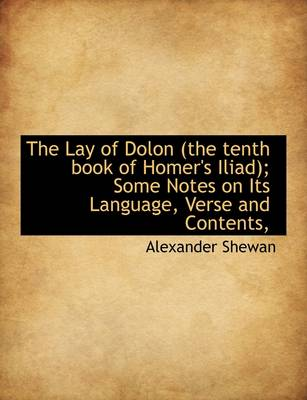 The Lay of Dolon (the Tenth Book of Homer's Iliad); Some Notes on Its Language, Verse and Contents,