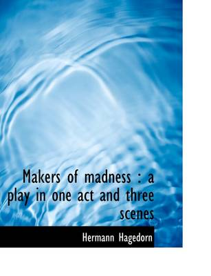 Makers of Madness: A Play in One Act and Three Scenes