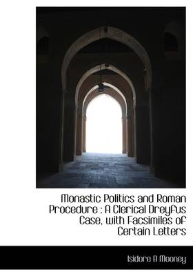 Monastic Politics and Roman Procedure: A Clerical Dreyfus Case, with Facsimiles of Certain Letters