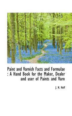 Paint and Varnish Facts and Formulae: A Hand Book for the Maker, Dealer and User of Paints and Varn