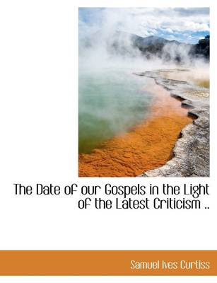 The Date of Our Gospels in the Light of the Latest Criticism ..