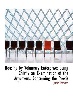 Housing by Voluntary Enterprise: Being Chiefly an Examination of the Arguments Concerning the Provis