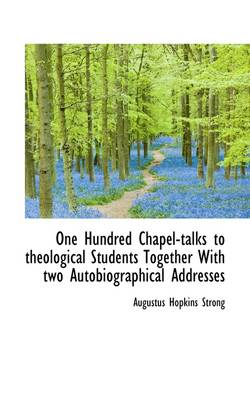 One Hundred Chapel-Talks to Theological Students Together with Two Autobiographical Addresses