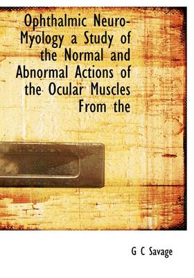 Ophthalmic Neuro-Myology a Study of the Normal and Abnormal Actions of the Ocular Muscles from the