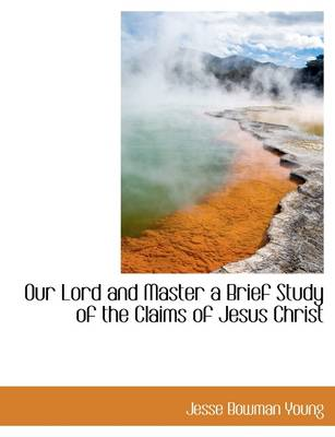 Our Lord and Master a Brief Study of the Claims of Jesus Christ
