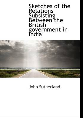 Sketches of the Relations Subsisting Between the British Government in India