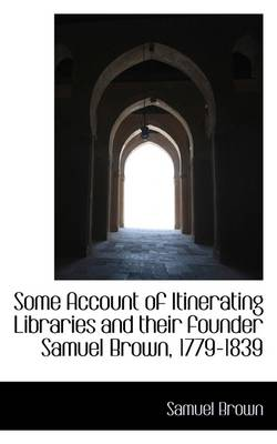 Some Account of Itinerating Libraries and Their Founder Samuel Brown, 1779-1839