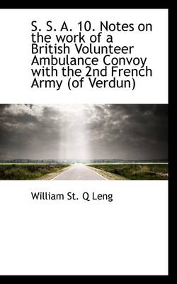 S. S. A. 10. Notes on the Work of a British Volunteer Ambulance Convoy with the 2nd French Army (of