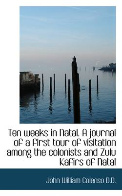 Ten Weeks in Natal. a Journal of a First Tour of Visitation Among the Colonists and Zulu Kafirs of N