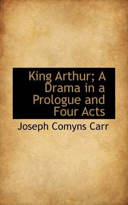 King Arthur; A Drama in a Prologue and Four Acts