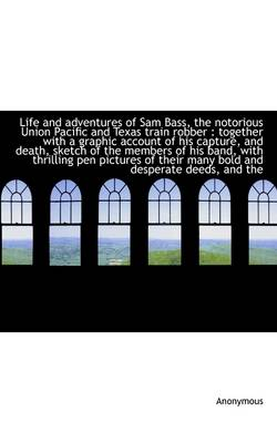 Life and Adventures of Sam Bass, the Notorious Union Pacific and Texas Train Robber: Together with