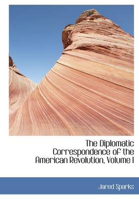 The Diplomatic Correspondence of the American Revolution, Volume I