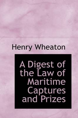 A Digest of the Law of Maritime Captures and Prizes