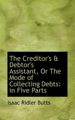 The Creditor's & Debtor's Assistant, or the Mode of Collecting Debts : In Five Parts