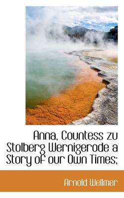 Anna, Countess Zu Stolberg Wernigerode a Story of Our Own Times;