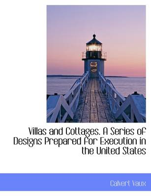 Villas and Cottages. a Series of Designs Prepared for Execution in the United States