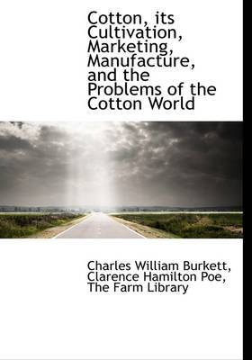Cotton, Its Cultivation, Marketing, Manufacture, and the Problems of the Cotton World
