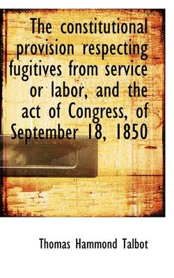 The Constitutional Provision Respecting Fugitives from Service or Labor, and the Act of Congress, of