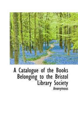 A Catalogue of the Books Belonging to the Bristol Library Society