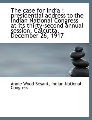 The Case for India: Presidential Address to the Indian National Congress at Its Thirty-Second Annua
