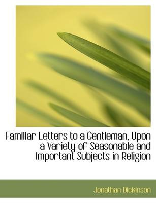 Familiar Letters to a Gentleman, Upon a Variety of Seasonable and Important Subjects in Religion