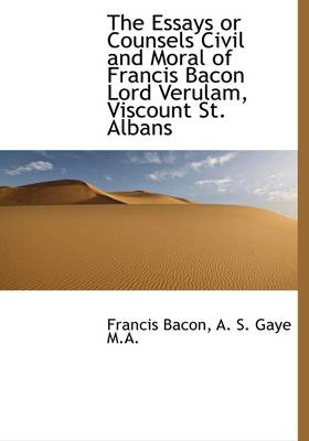 The Essays or Counsels Civil and Moral of Francis Bacon Lord Verulam, Viscount St. Albans