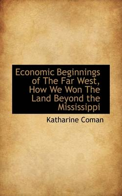 Economic Beginnings of the Far West, How We Won the Land Beyond the Mississippi