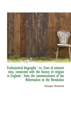 Ecclesiastical Biography: Or, Lives of Eminent Men, Connected with the History of Religion in Engla