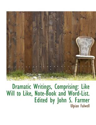 Dramatic Writings, Comprising: Like Will to Like, Note-Book and Word-List. Edited by John S. Farmer
