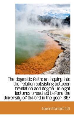 The Dogmatic Faith: An Inquiry Into the Relation Subsisting Between Revelation and Dogma: In Eight
