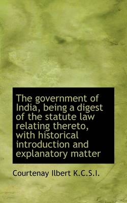 The Government of India, Being a Digest of the Statute Law Relating Thereto, with Historical Introdu