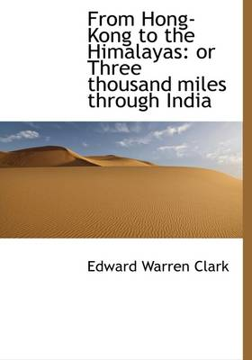 From Hong-Kong to the Himalayas: Or Three Thousand Miles Through India