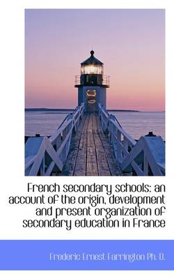 French Secondary Schools: An Account of the Origin, Development and Present Organization of Secondar